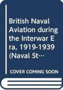 British Naval Aviation During the Interwar Era  1919 1939 PDF