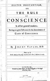 Ductor Dubitantium, Or, The Rule of Conscience in All Her Generall Measures: Serving as a Great Instrument for the Determination of Cases of Conscience : in Four Books, Volume 1