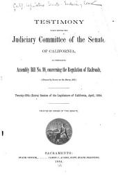 Testimony Taken Before the Judiciary Committee of the Senate of California: In Considering Assembly Bill No. 10, Concerning the Regulation of Railroads (generally Known as the Barry Bill).
