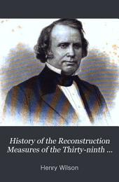 History of the Reconstruction Measures of the Thirty-ninth and Fortieth Congresses. 1865-68
