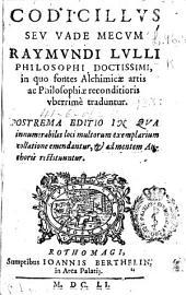 Codicillus seu Vademecum Raymundi Lulli ... in quo fontes alchimicae artis ac philosophiae reconditioris vberrimè traduntur