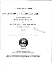Communications to the Board of Agriculture, on Subjects Relative to the Husbandry and Internal Improvement of the Country: Volume 4