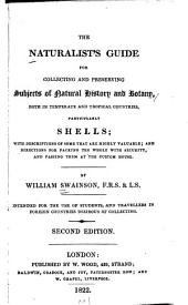 The Naturalist's Guide for Collecting and Preserving Subjects of Natural History and Botany: Both in Temperate and Tropical Countries, Particularly Shells : with Descriptions of Some that are Highly Valuable, and Directions for Packing the Whole with Security, and Passing Them at the Custom House