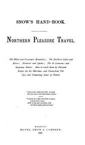 Snow's Hand-book: Northern Pleasure: the White and Franconia Mountains, the Northern Lakes and Rivers, Montreal and Quebec, the St. Lawerence an Saguenay Rivers, how to Reach Them by Pleasant Routes Via the Merrimac and Connecticut Valleys and Connecting Lines of Travel