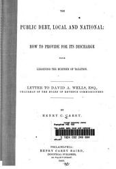 The Public Debt, Local and National: How to Provide for Its Discharge While Lessening the Burthen of Taxation
