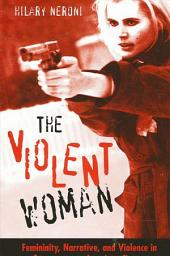 Violent Woman, The: Femininity, Narrative, and Violence in Contemporary American Cinema