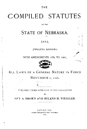 The Compiled Statutes of the State of Nebraska: 1881. (12th Ed.) With Amendments 1822 to 1905, Comprising All Laws of a General Nature in Force November 1, 1905