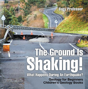 The Ground Is Shaking  What Happens During An Earthquake  Geology for Beginners  Children s Geology Books