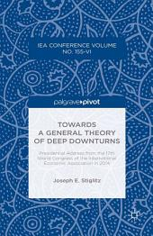 Towards a General Theory of Deep Downturns: Presidential Address from the 17th World Congress of the International Economic Association in 2014