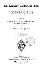 Literary curiosities and eccentricities, in prose and verse, ed. by W.A. Clouston