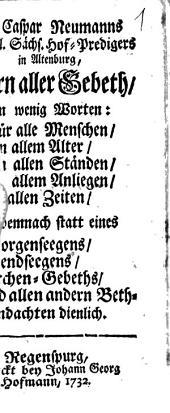 M. Caspar Neumanns Fürstl. Sächs. Hof-Predigers ... Kern aller Gebeth: In wenig Worten: Für alle Menschen, ... Und demnach statt eines Morgenseegens, ... dienlich