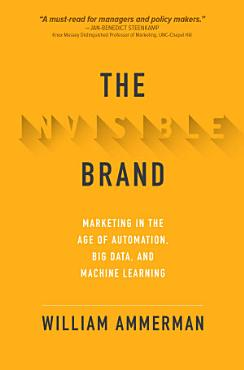 The Invisible Brand  Marketing in the Age of Automation  Big Data  and Machine Learning PDF