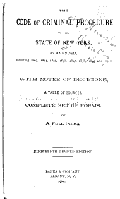 The Code of Criminal Procedure of the State of New York, Being Chapter 442, Laws of 1881, as Amended Including1893, 1894, 1895, 1897, 1898, 1899, and 1900 : with Notes of Decisions, a Table of Sources, Complete Set of Forms and a Full Index