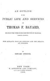 An Outline of the Public Life and Services of Thomas F. Bayard: Senator of the United States from the State of Delaware, 1869-1880. With Extracts from His Speeches and the Debates of Congress