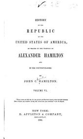 History of the republic of the United States of America: as traced in the writings of Alexander Hamilton and of his contemporaries, Volume 6