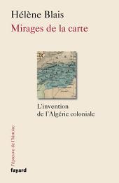 Mirages de la carte: L'invention de l'Algérie coloniale