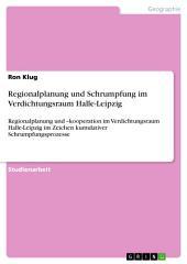 Regionalplanung und Schrumpfung im Verdichtungsraum Halle-Leipzig: Regionalplanung und –kooperation im Verdichtungsraum Halle-Leipzig im Zeichen kumulativer Schrumpfungsprozesse