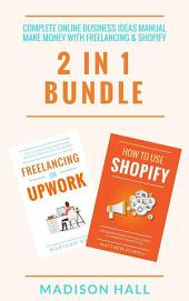 Complete Online Business Ideas Manual: Make Money With Freelancing & Shopify (2 in 1 Bundle)