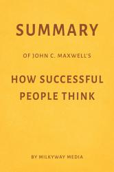 Summary Of John C Maxwell S How Successful People Think By Milkyway Media Book PDF
