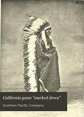 "California Game ""marked Down"" :scenic Mountain Woodland Coverts, and Tide-marsh Resorts for Game, Lakes and Streams for Trout, and the Generous Pacific for All Desirable Marine Contributions to Sporting Life"