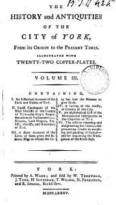 The History and Antiquities of the City of York,: Containg, I. An historical account of the earls and dukes of York. II. Exact catalogues of the high sheriffs of the county ... . III. A short account of the lives of some great and famous men to whom the city has had the honour to give birth. IV. A survey of the ainsty, or county of the city. V. An alphabetical list of the monumental inscriptions in the churches of York. VI. The acts for cleaning and enlightening the streets - for preventing abuses in weighing and packing of butter - and for improving the navigation of the River Ouse