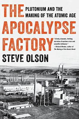 The Apocalypse Factory  Plutonium and the Making of the Atomic Age