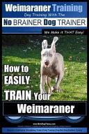 Weimaraner Training Dog Training with the No Brainer Dog Trainer We Make It That Easy