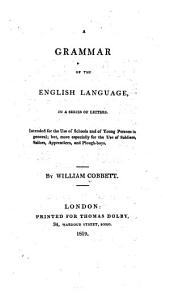 A Grammar of the English Language: In a Series of Letters. Intended for the Use of Schools and of Young Persons in General; But, More Especially for the Use of Soldiers, Sailors, Apprentices, and Plough-boys