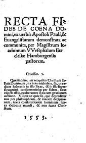 Recta fides de cœna Domini, ex uerbis Apostoli Pauli,&Euangelistarum demonstrata ... per ... Ioachimum VVestphalum ..