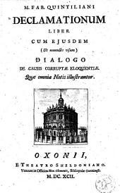 M. Fab. Quintiliani Declarationum liber, cum ejusdem (nonnullis visum) dialogo de causis corruptae eloquentiae ...