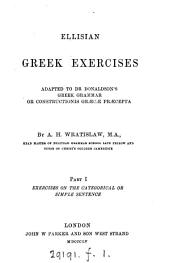 Ellisian Greek exercises, adapted to dr. [J.W.] Donaldson's Greek grammar, or Constructionis Græcæ præcepta