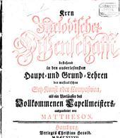 Kern Melodischer Wissenschafft, bestehend in den auserlesensten Haupt- und Grund-Lehren der musicalischen Satz-Kunst oder Composition, als ein Vorläuffer des Vollkommenen Capellmeisters