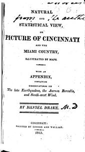 Natural and Statistical View; Or Picture of Cincinnati and the Miami Country, Illustrated by Maps: With an Appendix, Containing Observations on the Late Earthquakes, the Aurora Borealis, and the South-west Wind