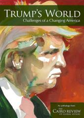 Trump's World: Challenges of a Changing America: An Anthology from the Cairo Review of Global Affairs