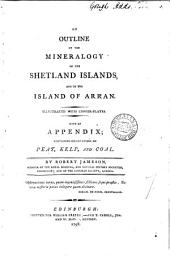 An Outline of the Mineralogy of the Shetland Islands, and of the Island of Arran: Illustrated with Copper-plates. With an Appendix; Containing Observations on Peat, Kelp, and Coal