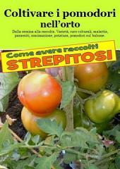 Coltivare i pomodori nell'orto. Come avere raccolti strepitosi: Dalla semina alla raccolta. Varietà, cure colturali, malattie, parassiti, concimazione, potatura