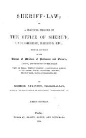 Sheriff-law: Or, a Practical Treatise on the Office of Sheriff, Undersheriff, Bailiffs, Etc., Their Duties at the Election of Members of Parliament and Coroners, Assizes, and Sessions of the Peace : Writs of Trial, Writs of Inquiry, Compensation Notices, Interpleader, Writs, Warrants, Returns, Bills of Sale, Bonds of Indemnity, Etc