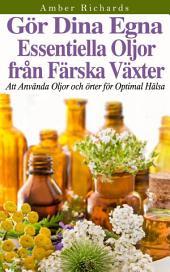 Gör dina egna essentiella oljor från färska växter - Att använda oljor och örter för optimal hälsa