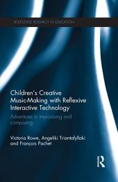 Children's Creative Music-Making with Reflexive Interactive Technology: Adventures in improvising and composing