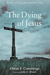 The Dying of Jesus: Words and Thoughts from the Cross