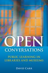 Open Conversations: Public Learning in Libraries and Museums: Public Learning in Libraries and Museums