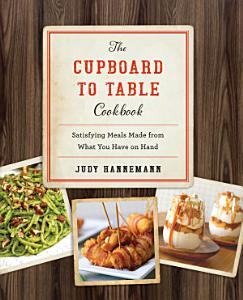 The Cupboard to Table Cookbook  Satisfying Meals Made from What you Have on Hand Book