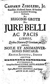 Casparis Ziegleri, Jc. ... In Hugonis Grotii De iure belli ac pacis libros, quibus naturae & gentium jus explicavit, notae et animadversiones subitariae