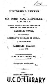 An Historical Letter to Sir John Cox Hippesley, Bart. and M.P.: Being an Historical Portrait Taken of Him from the Life, Whilst Acting in the Catholic Cause, Occasioned by His Letters to the Earl of Fingal, on the Subject of the Catholic Claims