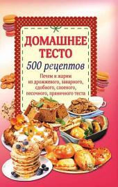 Домашнее тесто. 500 рецептов. Печем и жарим из дрожжевого, заварного, сдобного, слоеного, песочного, пряничного теста