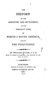 The History of the Discovery and Settlement, to the Present Time, of North & South America: And of the West-Indies