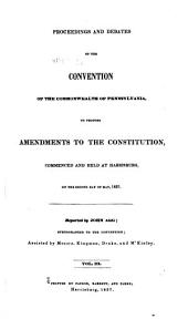 Proceedings and Debates of the Convention of the Commonwealth of Pennsylvania: To Propose Amendments to the Constitution, Commenced and Held at Harrisburg, on the Second Day of May, 1837, Volume 3