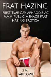 Frat Hazing (First Time Gay Aphrodisiac MMM Public Menage Frat Hazing Erotica)