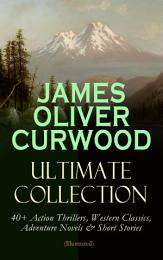 JAMES OLIVER CURWOOD Ultimate Collection: 40+ Action Thrillers, Western Classics, Adventure Novels & Short Stories (Illustrated)