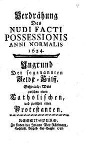 Verdrähung Des Nudi Facti Possessionis Anni Normalis 1624: Ungrund Der sogenannten Selbst-Hülff. Gespräch-Weis zwischen einen Catholischen und zwischen einen Protestanten